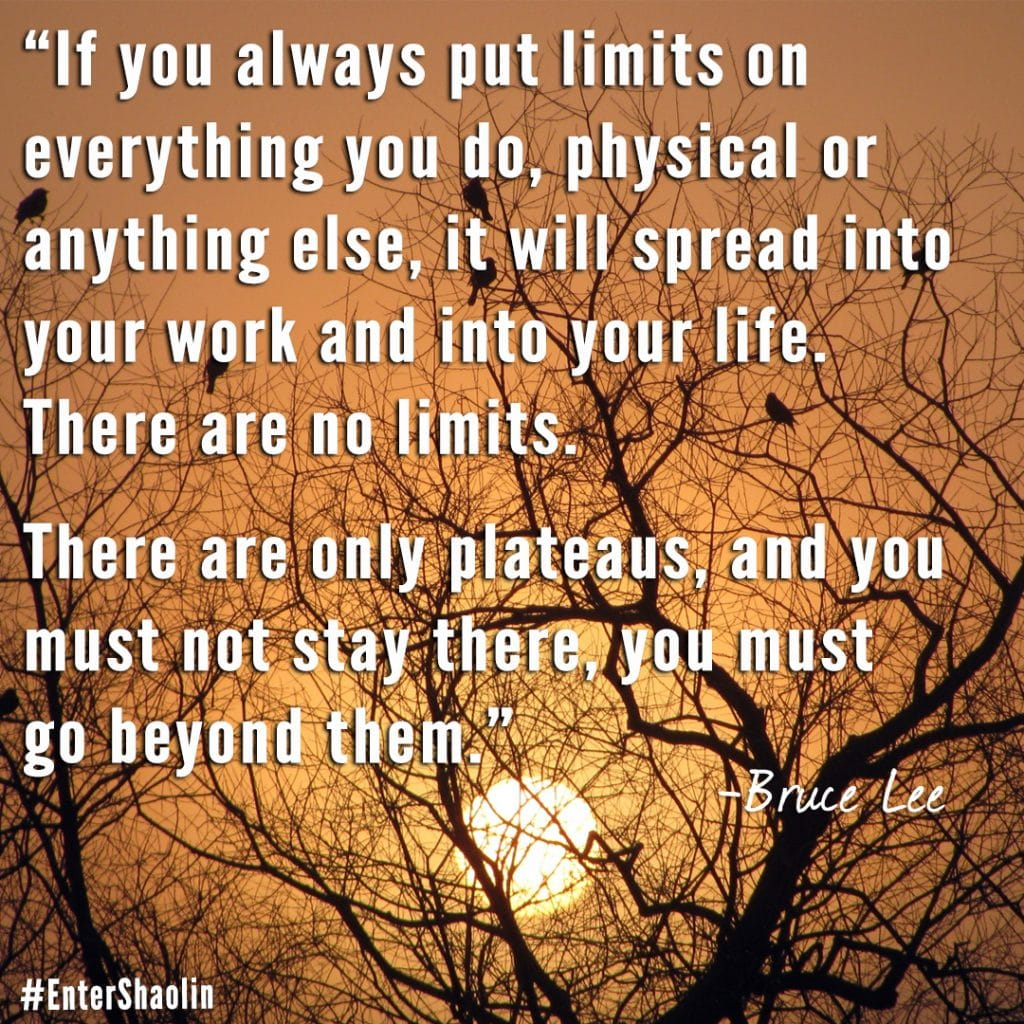 "Enter Shaolin shares: ""If you always put limits on everything you do, physical or anything else, it will spread into your work and into your life. There are no limits. There are only plateaus, and you must not stay there, you must go beyond them."" ― Bruce Lee"
